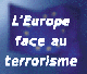 L'Europe face au terrorisme - Europe face to face with terrorism